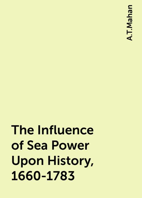 The Influence of Sea Power Upon History, 1660-1783, A.T.Mahan