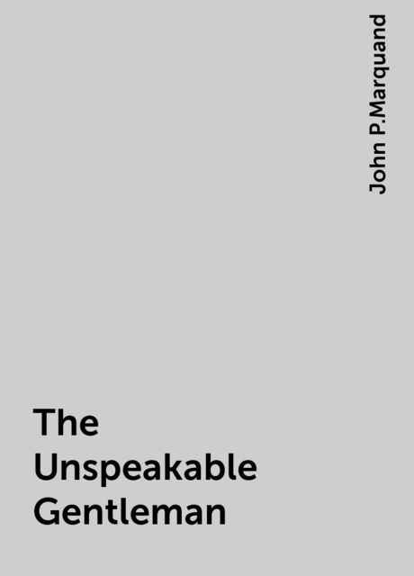 The Unspeakable Gentleman, John P.Marquand