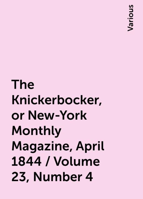 The Knickerbocker, or New-York Monthly Magazine, April 1844 / Volume 23, Number 4, Various
