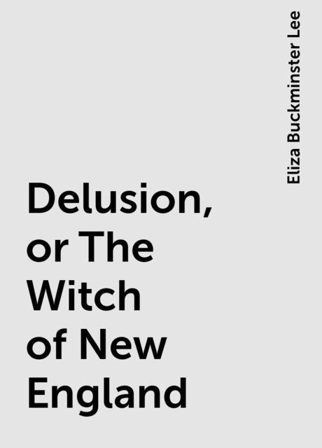 Delusion, or The Witch of New England, Eliza Buckminster Lee
