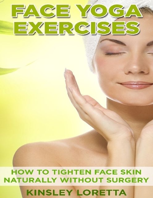 Face Yoga Exercises: How to Tighten Face Skin Naturally Without Surgery, Kinsley Loretta