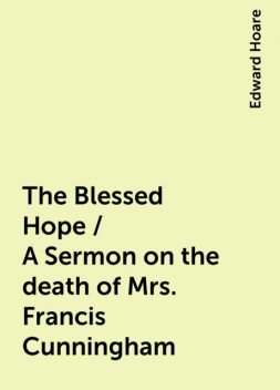 The Blessed Hope / A Sermon on the death of Mrs. Francis Cunningham, Edward Hoare