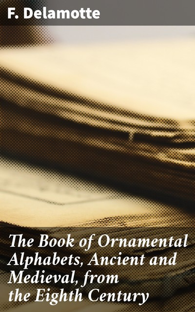The Book of Ornamental Alphabets, Ancient and Medieval, from the Eighth Century, F.Delamotte