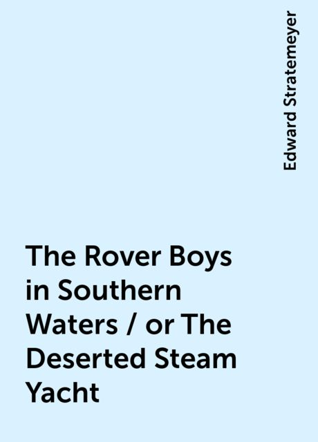 The Rover Boys in Southern Waters / or The Deserted Steam Yacht, Edward Stratemeyer