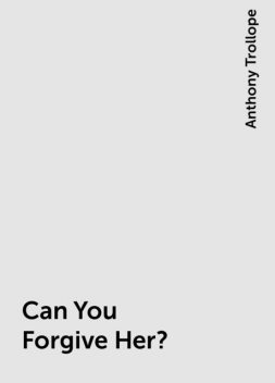 Can You Forgive Her?, Anthony Trollope