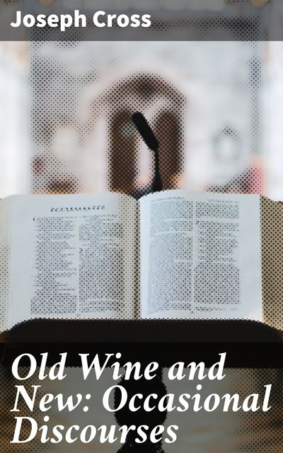 Old Wine and New: Occasional Discourses, Joseph Cross