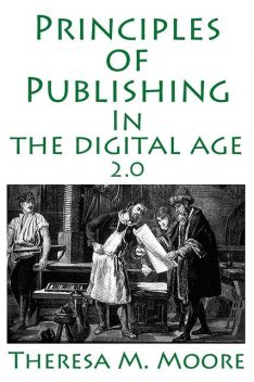 Principles of Publishing In The Digital Age 2.0, Theresa M.Moore