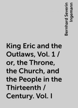 King Eric and the Outlaws, Vol. 1 / or, the Throne, the Church, and the People in the Thirteenth / Century. Vol. I, Bernhard Severin Ingemann