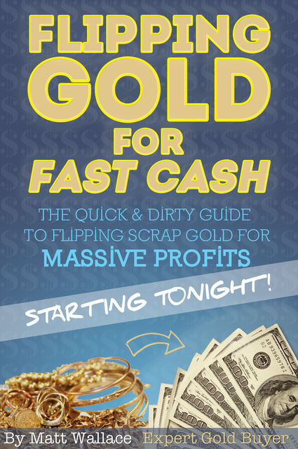 Flipping Gold for Fast Cash – The Quick & Dirty Guide to Flipping Scrap Gold for Massive Profits… Starting Tonight, Matt Wallace