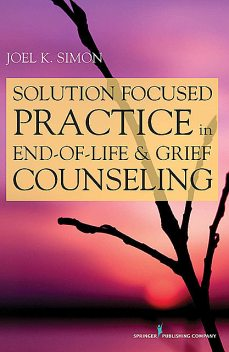 Solution Focused Practice in End-of-Life and Grief Counseling, MSW, Joel Simon, ACSW, BCD