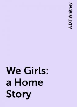 We Girls: a Home Story, A.D.T.Whitney