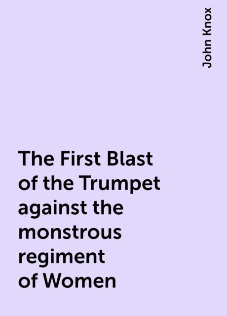The First Blast of the Trumpet against the monstrous regiment of Women, John Knox