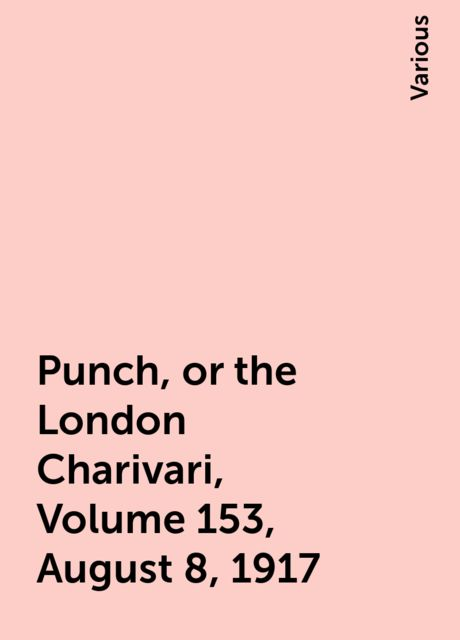 Punch, or the London Charivari, Volume 153, August 8, 1917, Various