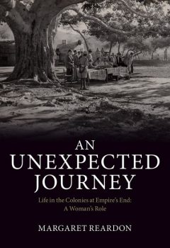 An Unexpected Journey: Life in the Colonies at Empire's End, Margaret Reardon