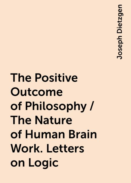 The Positive Outcome of Philosophy / The Nature of Human Brain Work. Letters on Logic, Joseph Dietzgen