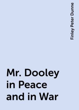 Mr. Dooley in Peace and in War, Finley Peter Dunne