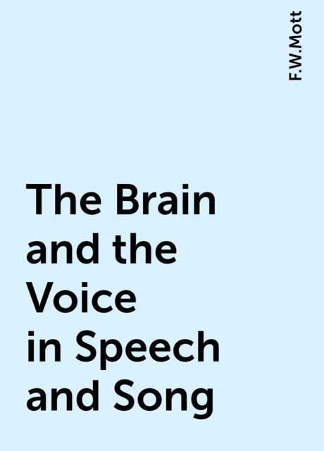 The Brain and the Voice in Speech and Song, F.W.Mott