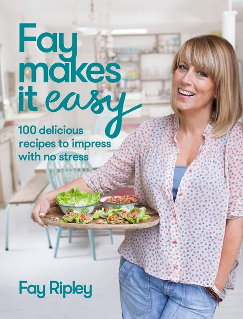Fay Makes it Easy: 100 delicious recipes to impress with no stress, Fay Ripley