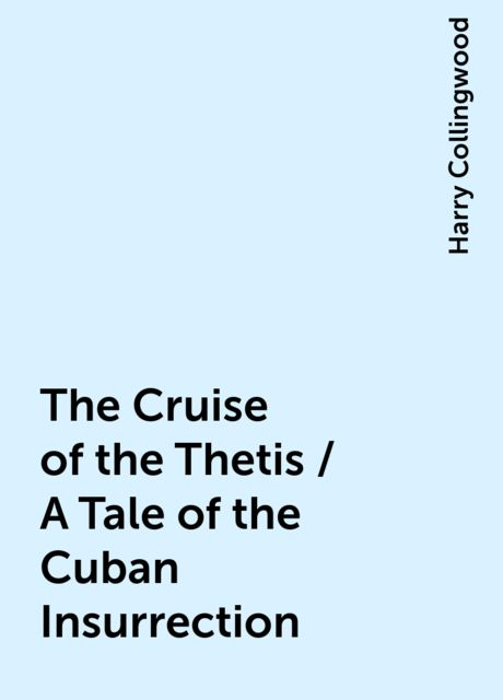 The Cruise of the Thetis / A Tale of the Cuban Insurrection, Harry Collingwood