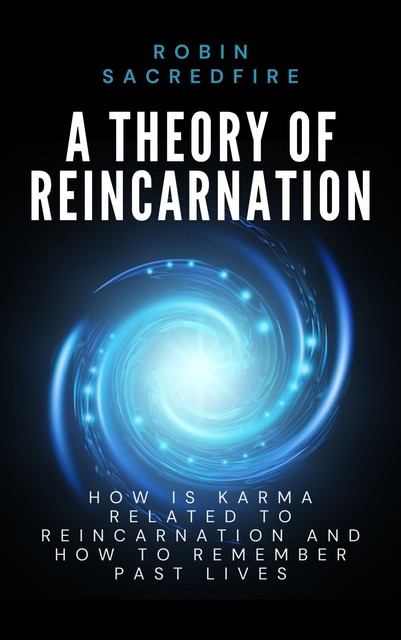 A Theory of Reincarnation: How is Karma Related to Reincarnation & How to Remember Past Lives, Robin Sacredfire