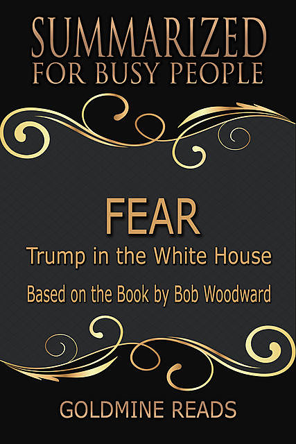 Fear – Summarized for Busy People: Trump In the White House: Based on the Book by Bob Woodward, Goldmine Reads