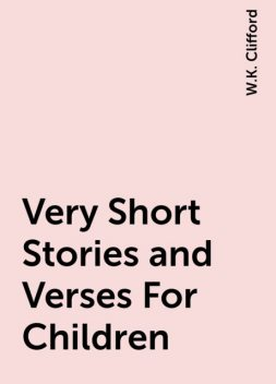 Very Short Stories and Verses For Children, W.K. Clifford