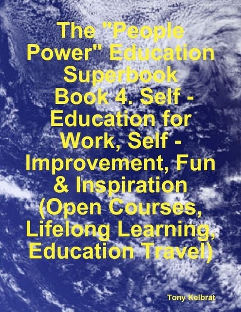 "The ""People Power"" Education Superbook: Book 4. Self – Education for Work, Self – Improvement, Fun & Inspiration (Open Courses, Lifelong Learning, Education Travel), Tony Kelbrat"