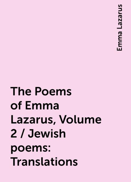 The Poems of Emma Lazarus, Volume 2 / Jewish poems: Translations, Emma Lazarus