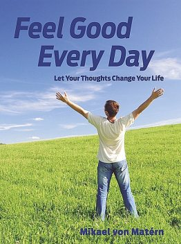 Feel Good Every Day – Let Your Thoughts Change Your Life, Mikael von Matérn