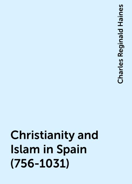 Christianity and Islam in Spain (756-1031), Charles Reginald Haines