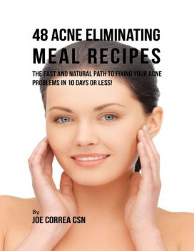 48 Acne Eliminating Meal Recipes: The Fast and Natural Path to Fixing Your Acne Problems In Less Than 10 Days, Joe Correa CSN