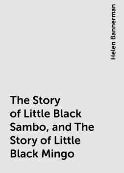 The Story of Little Black Sambo, and The Story of Little Black Mingo, Helen Bannerman