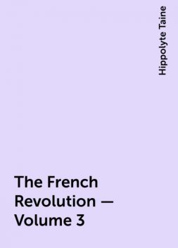 The French Revolution - Volume 3, Hippolyte Taine