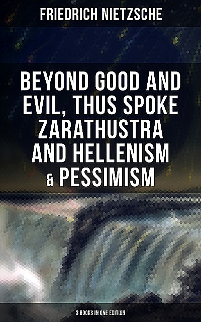 NIETZSCHE: Beyond Good and Evil, Thus Spoke Zarathustra and Hellenism & Pessimism, Friedrich Nietzsche