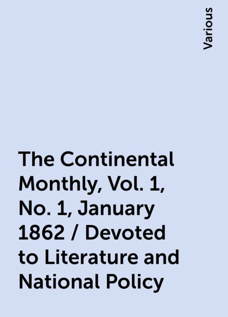The Continental Monthly, Vol. 1, No. 1, January 1862 / Devoted to Literature and National Policy, Various