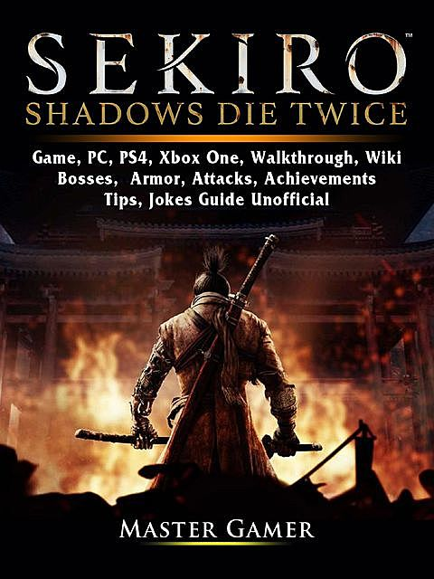 Sekiro Shadows Die Twice Game, PC, PS4, Xbox One, Walkthrough, Wiki, Bosses, Armor, Attacks, Achievements, Tips, Jokes, Guide Unofficial, Master Gamer