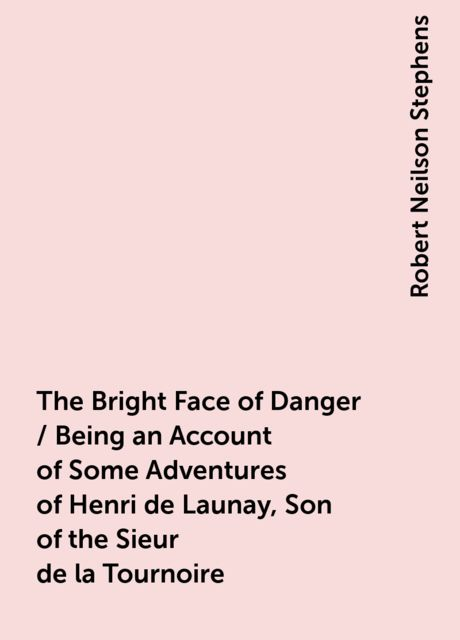 The Bright Face of Danger / Being an Account of Some Adventures of Henri de Launay, Son of the Sieur de la Tournoire, Robert Neilson Stephens