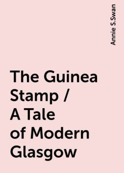 The Guinea Stamp / A Tale of Modern Glasgow, Annie S.Swan