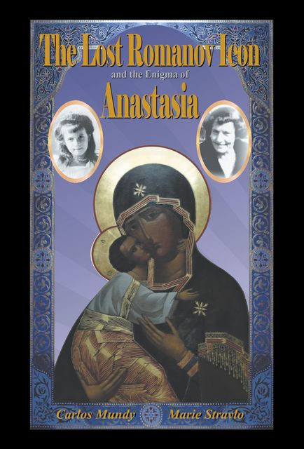 The Lost Romanov Icon and the Enigma of Anastasia, Carlos Mundy, Marie Stravlo