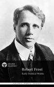 Collected Works of Robert Frost (Delphi Classics), Robert Frost