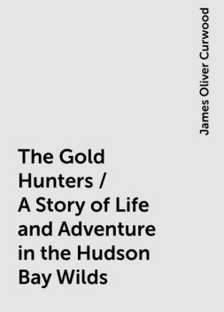 The Gold Hunters / A Story of Life and Adventure in the Hudson Bay Wilds, James Oliver Curwood
