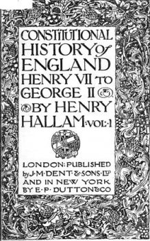Constitutional History of England, Henry VII to George II. Volume 1 of 3, Henry Hallam