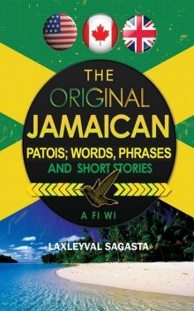 The Original Jamaican Patois; Words, Phrases and Short Stories, Laxleyval Sagasta