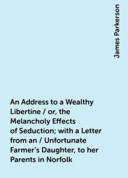 An Address to a Wealthy Libertine / or, the Melancholy Effects of Seduction; with a Letter from an / Unfortunate Farmer's Daughter, to her Parents in Norfolk, James Parkerson