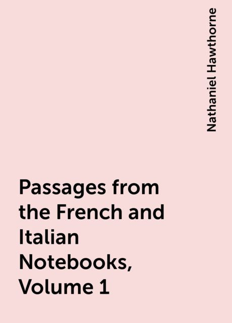 Passages from the French and Italian Notebooks, Volume 1, Nathaniel Hawthorne