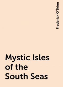 Mystic Isles of the South Seas, Frederick O'Brien