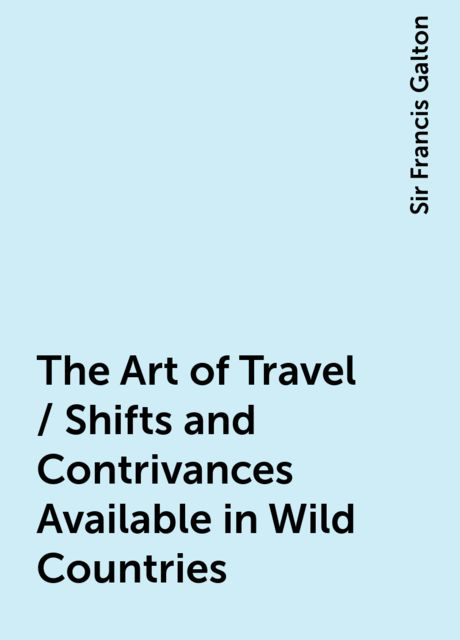 The Art of Travel / Shifts and Contrivances Available in Wild Countries, Sir Francis Galton