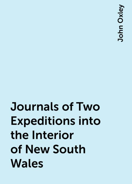 Journals of Two Expeditions into the Interior of New South Wales, John Oxley