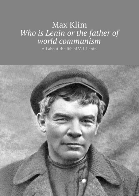 Who is Lenin or the father of world communism. All about the life of V. I. Lenin, Max Klim