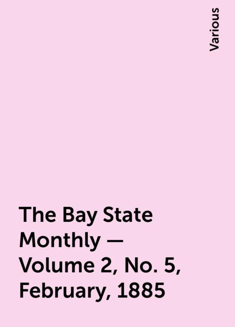 The Bay State Monthly — Volume 2, No. 5, February, 1885, Various